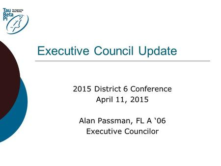 Executive Council Update 2015 District 6 Conference April 11, 2015 Alan Passman, FL A '06 Executive Councilor.