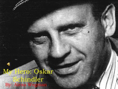 My Hero: Oskar Schindler By: Alexa Wegman. Background b. April 28, 1908- Zwittau, Austria-Hungary Born into a rich family, but very troubled and rebellious.
