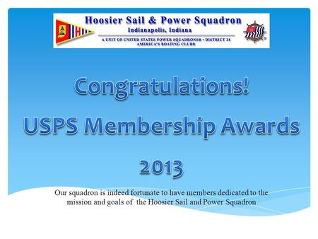 Our squadron is indeed fortunate to have members dedicated to the mission and goals of the Hoosier Sail and Power Squadron.
