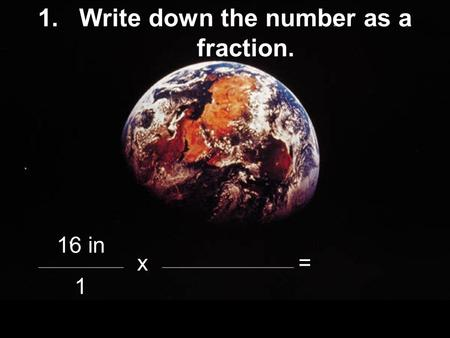 1.Write down the number as a fraction. 16 in x= 1.