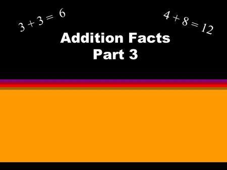 Addition Facts Part 3 3 + 3 = 6 4 + 8 = 12. Objective l To learn the strategies and patterns for adding sums to 20.