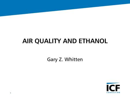 1 AIR QUALITY AND ETHANOL Gary Z. Whitten. 2 INTRODUCTION Ethanol impacts both positive and negative Ethanol similar to but not MTBE Trade-off's can be.