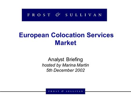 European Colocation Services Market Analyst Briefing hosted by Marina Martin 5th December 2002.