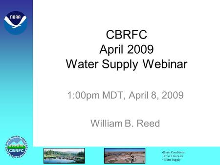 Basin Conditions River Forecasts Water Supply CBRFC April 2009 Water Supply Webinar 1:00pm MDT, April 8, 2009 William B. Reed.