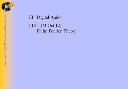 Guerino Mazzola (Fall 2015 © ): Introduction to Music Technology IIIDigital Audio III.2 (M Oct 12) Finite Fourier Theory.