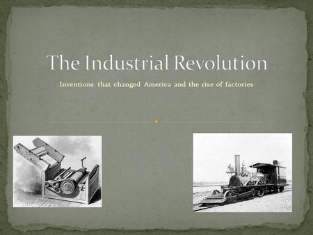 Inventions that changed America and the rise of factories.