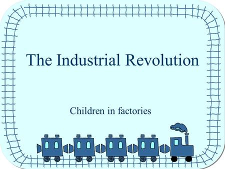 The Industrial Revolution Children in factories. Children long ago Long ago children had to work just like grown ups. The factories needed lots of things.