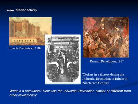  starter activity What is a revolution? How was the Industrial Revolution similar or different from other revolutions? French Revolution, 1789 Russian.