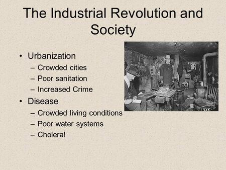 The Industrial Revolution and Society Urbanization –Crowded cities –Poor sanitation –Increased Crime Disease –Crowded living conditions –Poor water systems.