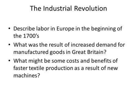 The Industrial Revolution Describe labor in Europe in the beginning of the 1700's What was the result of increased demand for manufactured goods in Great.