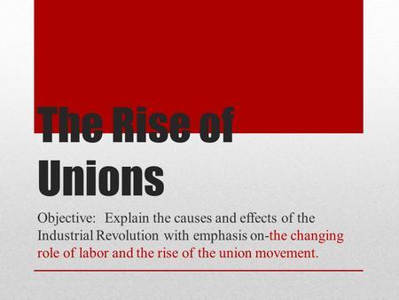 The Rise of Unions Objective: Explain the causes and effects of the Industrial Revolution with emphasis on-the changing role of labor and the rise of.