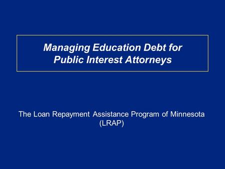 Managing Education Debt for Public Interest Attorneys The Loan Repayment Assistance Program of Minnesota (LRAP)