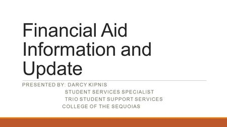 Financial Aid Information and Update PRESENTED BY: DARCY KIPNIS STUDENT SERVICES SPECIALIST TRIO STUDENT SUPPORT SERVICES COLLEGE OF THE SEQUOIAS.