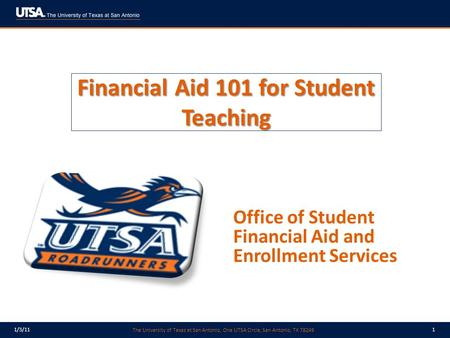 The University of Texas at San Antonio, One UTSA Circle, San Antonio, TX 78249 1/3/111 Financial Aid 101 for Student Teaching Office of Student Financial.