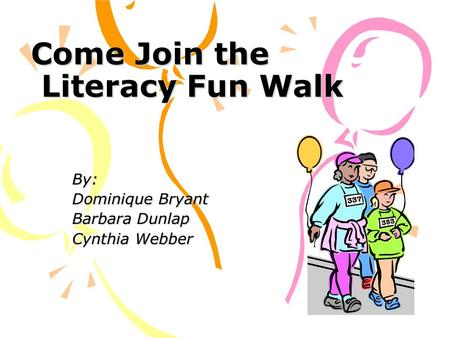 Come Join the Literacy Fun Walk By: Dominique Bryant Barbara Dunlap Cynthia Webber.
