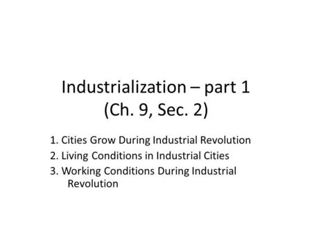 Industrialization – part 1 (Ch. 9, Sec. 2) 1. Cities Grow During Industrial Revolution 2. Living Conditions in Industrial Cities 3. Working Conditions.