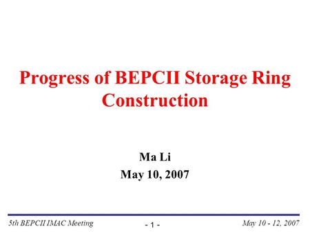 5th BEPCII IMAC Meeting - 1 - May 10 - 12, 2007 Progress of BEPCII Storage Ring Construction Ma Li May 10, 2007.