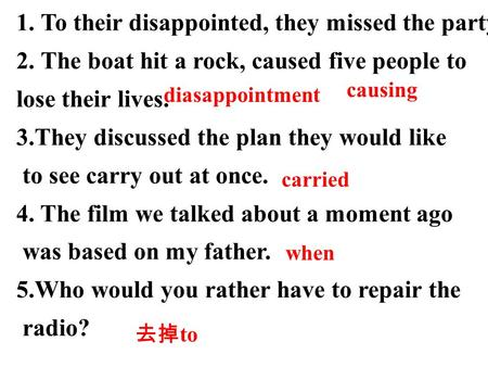 1.To their disappointed, they missed the party. 2.The boat hit a rock, caused five people to lose their lives. 3.They discussed the plan they would like.