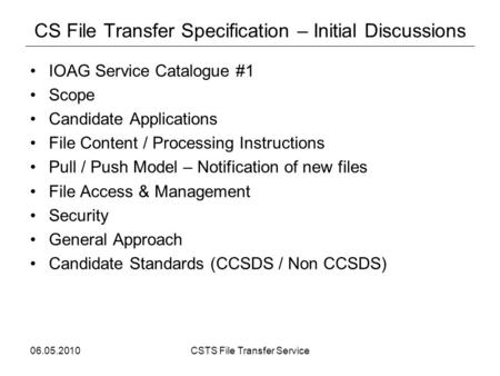 06.05.2010CSTS File Transfer Service CS File Transfer Specification – Initial Discussions IOAG Service Catalogue #1 Scope Candidate Applications File Content.