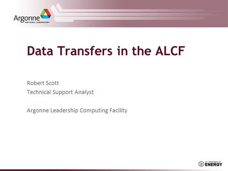 Data Transfers in the ALCF Robert Scott Technical Support Analyst Argonne Leadership Computing Facility.