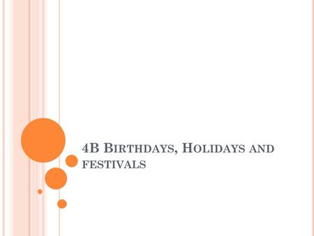 4B B IRTHDAYS, H OLIDAYS AND FESTIVALS. O H ! AND BY THE WAY …