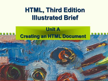 HTML, Third Edition--Illustrated Brief 1 HTML, Third Edition Illustrated Brief Unit A Creating an HTML Document.
