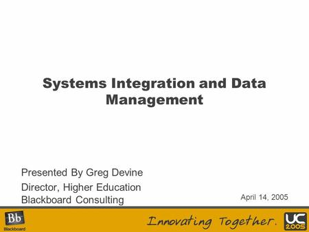 Systems Integration and Data Management Presented By Greg Devine Director, Higher Education Blackboard Consulting April 14, 2005.