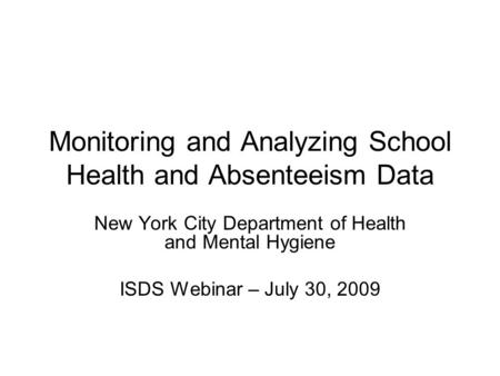 Monitoring and Analyzing School Health and Absenteeism Data New York City Department of Health and Mental Hygiene ISDS Webinar – July 30, 2009.