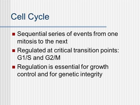 Cell Cycle Sequential series of events from one mitosis to the next Regulated at critical transition points: G1/S and G2/M Regulation is essential for.