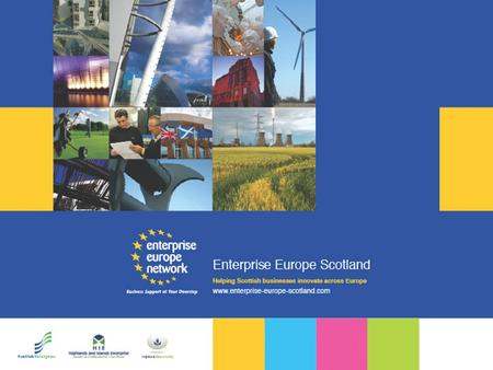Enterprise Europe Scotland An Investment in Innovation and Business Competiveness The Value of The Enterprise Europe Network: a Network of Networks.