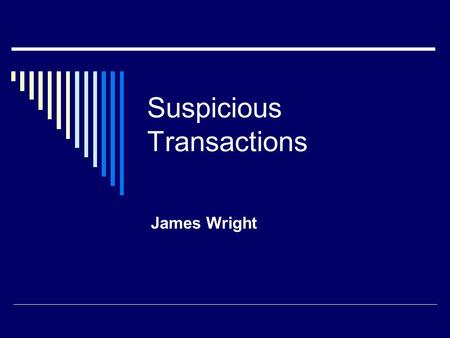 Suspicious Transactions James Wright. Cash Transactions  1. Cash deposits or withdraws for considerable, unusual amounts of money, made by natural persons.
