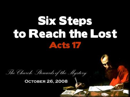Six Steps to Reach the Lost Acts 17 The Church: Stewards of the Mystery October 26, 2008.