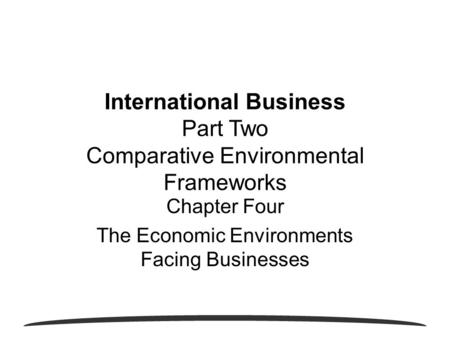 Chapter Four The Economic Environments Facing Businesses International Business Part Two Comparative Environmental Frameworks.