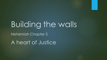 Building the walls Nehemiah Chapter 5 A heart of Justice.