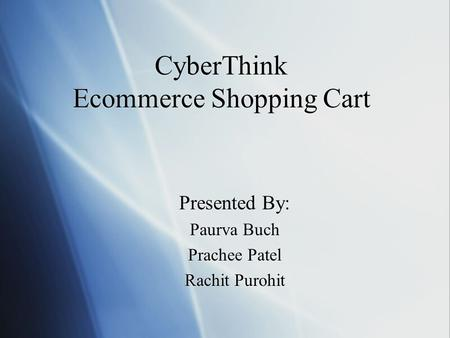 CyberThink Ecommerce Shopping Cart Presented By: Paurva Buch Prachee Patel Rachit Purohit.
