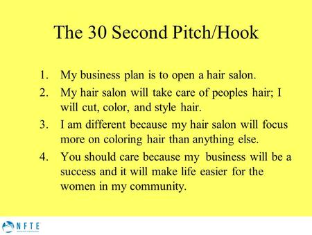 The 30 Second Pitch/Hook 1.My business plan is to open a hair salon. 2.My hair salon will take care of peoples hair; I will cut, color, and style hair.