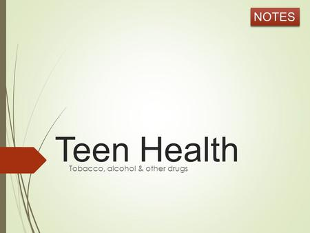 Teen Health Tobacco, alcohol & other drugs NOTES.