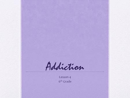 Addiction Lesson 4 6 th Grade. Objectives Explain how alcoholism affects the alcohol user and his or her family. Describe how difficult it is to quit.