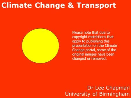 Dr Lee Chapman University of Birmingham Climate Change & Transport Please note that due to copyright restrictions that apply to publishing this presentation.