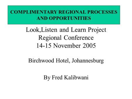 Look,Listen and Learn Project Regional Conference 14-15 November 2005 Birchwood Hotel, Johannesburg By Fred Kalibwani COMPLIMENTARY REGIONAL PROCESSES.
