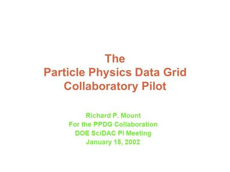 The Particle Physics Data Grid Collaboratory Pilot Richard P. Mount For the PPDG Collaboration DOE SciDAC PI Meeting January 15, 2002.