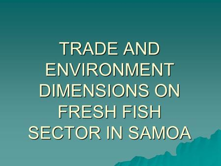 TRADE AND ENVIRONMENT DIMENSIONS ON FRESH FISH SECTOR IN SAMOA.
