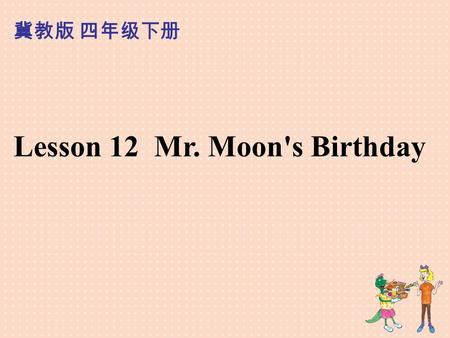 Lesson 12 Mr. Moon's Birthday 冀教版 四年级下册. Who is he?