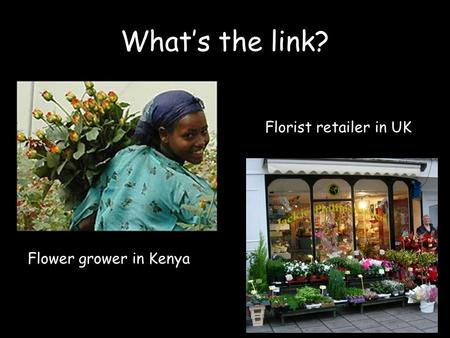 What's the link? Flower grower in Kenya Florist retailer in UK.