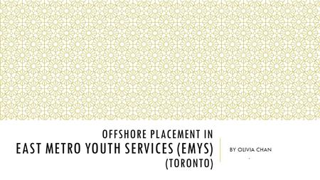 OFFSHORE PLACEMENT IN EAST METRO YOUTH SERVICES (EMYS) (TORONTO) BY OLIVIA CHAN.