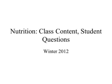 Nutrition: Class Content, Student Questions Winter 2012.