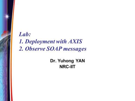 Lab: 1. Deployment with AXIS 2. Observe SOAP messages Dr. Yuhong YAN NRC-IIT.