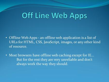 Offline Web Apps - an offline web application is a list of URLs for HTML, CSS, JavaScript, images, or any other kind of resource. Most browsers have offline.