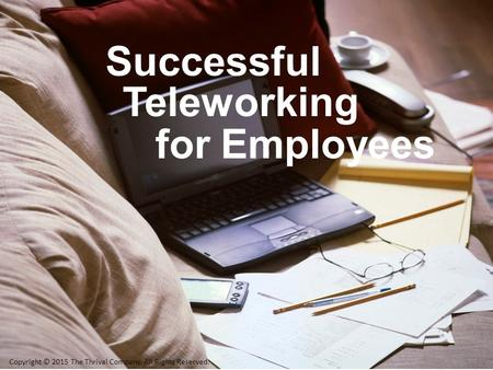 Teleworking Successful forEmployees Copyright © 2015 The Thrival Company. All Rights Reserved.