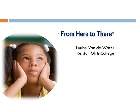 "From Here to There "" From Here to There "" Louise Van de Water Kelston Girls College."